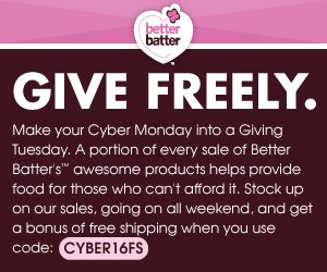 Make your Cyber Monday into a Giving Tuesday: a portion of every sale of Better Batter's awesome products helps provide food for those who can't afford it. Stock up on our Sales, going on all weekend, and get a bonus of free shipping when you use code CYBER16FS
